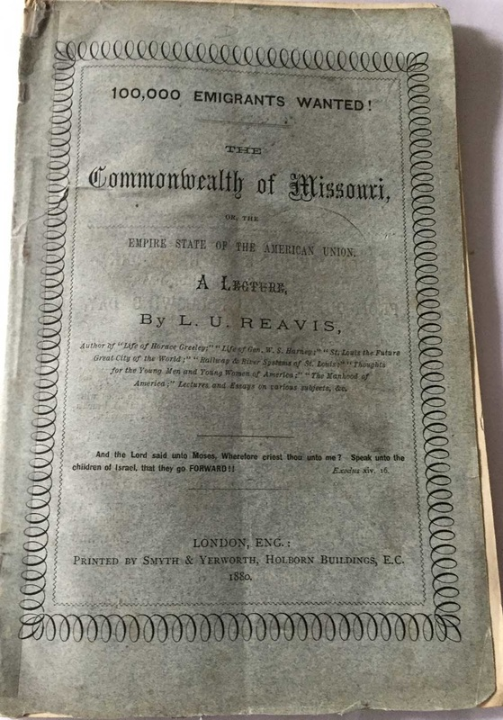 1.   100,000 emigrants wanted! : The Commonwealth of Missouri, or, the empire state of the American Union : a lecture by L.U. Reavis;-  Price $2,500 Buy Now ​     Published in  London, England : by Smyth & Yerworth, 1880. With 57 pages,  numerous illustrations within the 12 pages to the back with both ads and illustrations, In original light blue paper wraps. Title to front covers, in a decorated black border. Ad to the back covers for The Iron Mountain Route to Texas. The booklet is in fine condition with all its original pages intact, no other copy to be found on the world-wide net. Scarce/Rare. $2,500